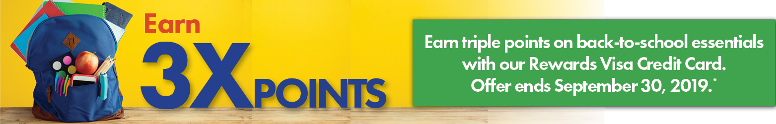 Earn triple points on back to school essentials with our Rewards Visa Credit Card. Offer ends September 30, 2019.*